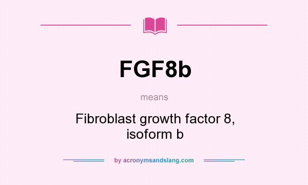 What does FGF8b mean? It stands for Fibroblast growth factor 8, isoform b