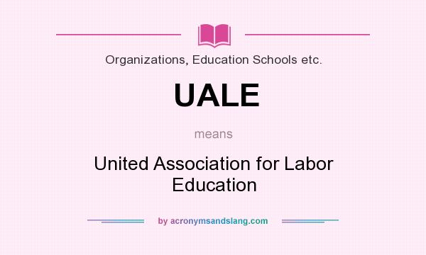 What does UALE mean? It stands for United Association for Labor Education