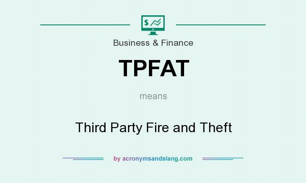 What does TPFAT mean? It stands for Third Party Fire and Theft