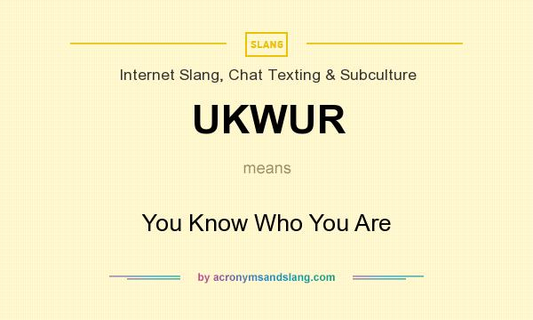 What does UKWUR mean? It stands for You Know Who You Are