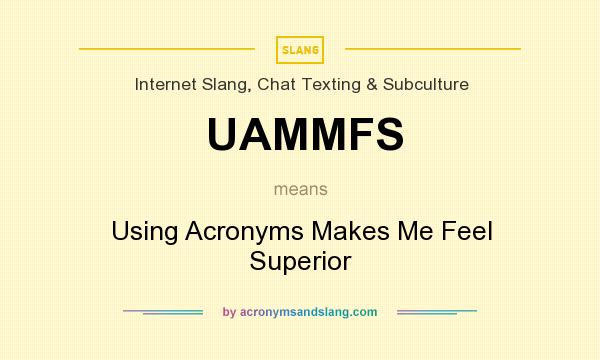 What does UAMMFS mean? It stands for Using Acronyms Makes Me Feel Superior
