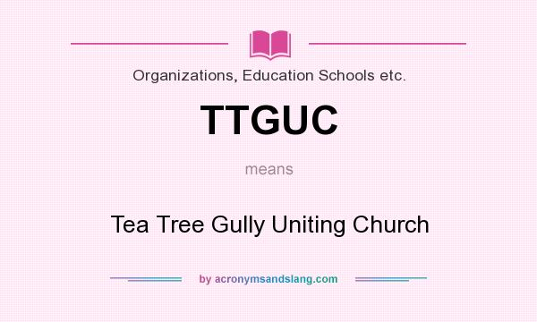 What does TTGUC mean? It stands for Tea Tree Gully Uniting Church
