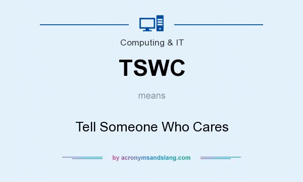 What does TSWC mean? It stands for Tell Someone Who Cares