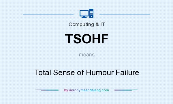 What does TSOHF mean? It stands for Total Sense of Humour Failure