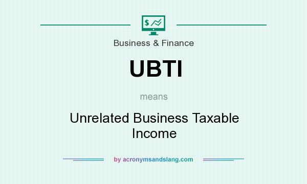 What does UBTI mean? It stands for Unrelated Business Taxable Income