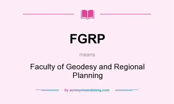 What does FGRP mean? It stands for Faculty of Geodesy and Regional Planning