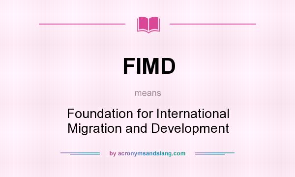 What does FIMD mean? It stands for Foundation for International Migration and Development