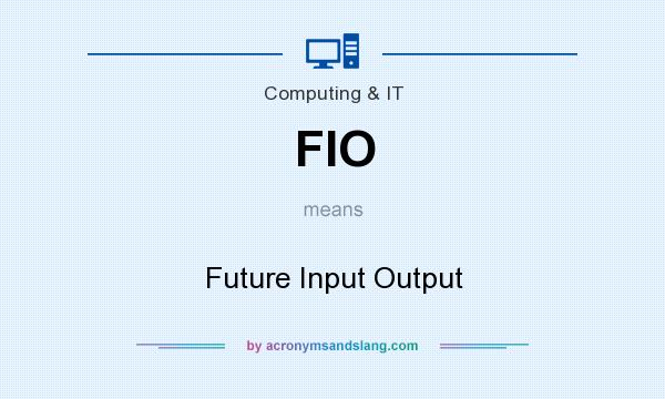 What does FIO mean? It stands for Future Input Output