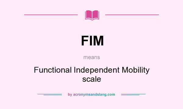 What does FIM mean? It stands for Functional Independent Mobility scale