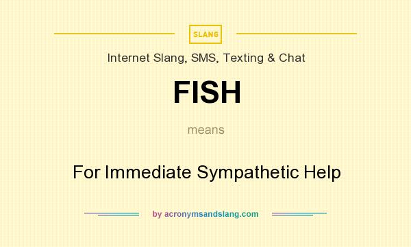 What does FISH mean? It stands for For Immediate Sympathetic Help