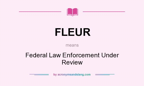 What does FLEUR mean? It stands for Federal Law Enforcement Under Review