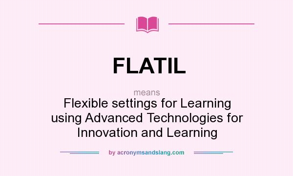 What does FLATIL mean? It stands for Flexible settings for Learning using Advanced Technologies for Innovation and Learning
