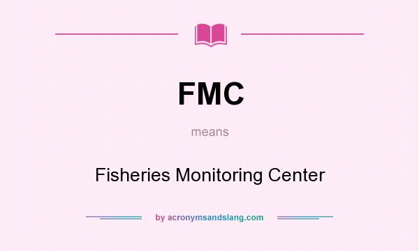 What does FMC mean? It stands for Fisheries Monitoring Center