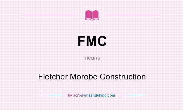 What does FMC mean? It stands for Fletcher Morobe Construction