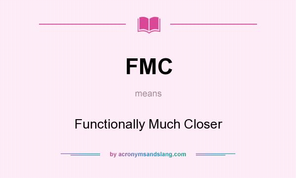 What does FMC mean? It stands for Functionally Much Closer