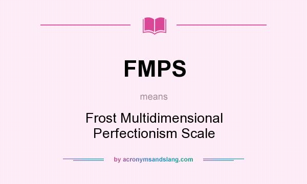 What does FMPS mean? It stands for Frost Multidimensional Perfectionism Scale
