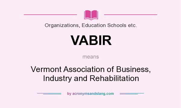 What does VABIR mean? It stands for Vermont Association of Business, Industry and Rehabilitation