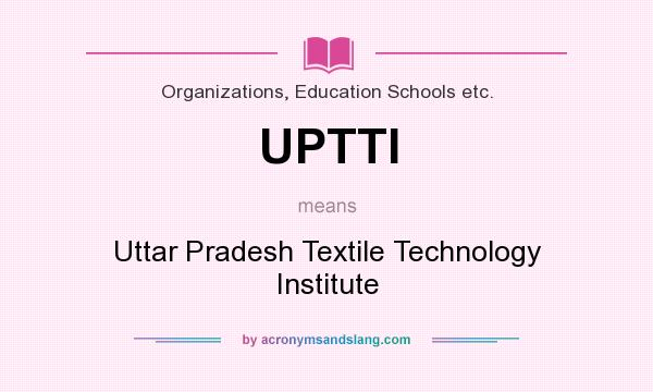 What does UPTTI mean? It stands for Uttar Pradesh Textile Technology Institute