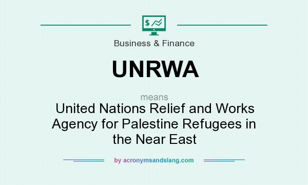 What does UNRWA mean? It stands for United Nations Relief and Works Agency for Palestine Refugees in the Near East