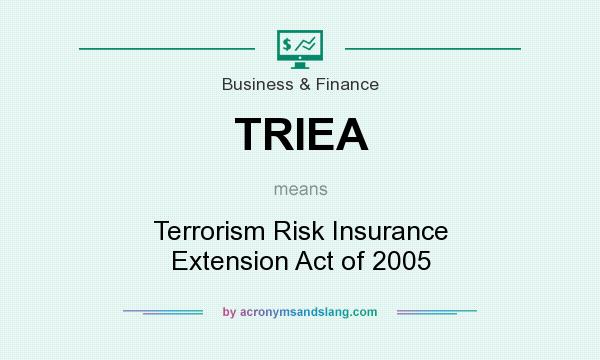 What does TRIEA mean? It stands for Terrorism Risk Insurance Extension Act of 2005