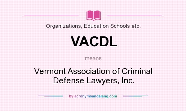 What does VACDL mean? It stands for Vermont Association of Criminal Defense Lawyers, Inc.