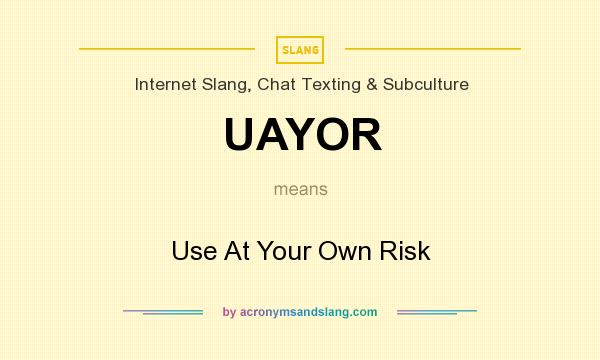 What does UAYOR mean? It stands for Use At Your Own Risk