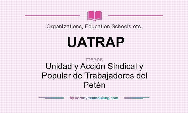 What does UATRAP mean? It stands for Unidad y Acción Sindical y Popular de Trabajadores del Petén