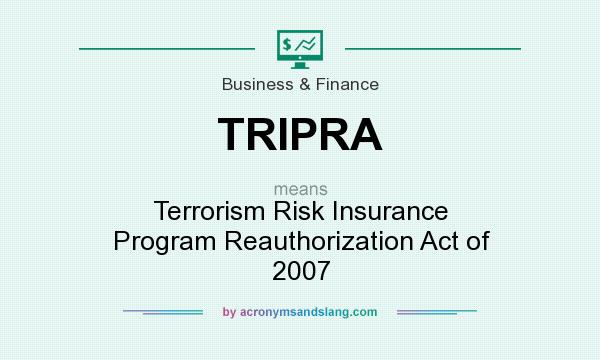 What does TRIPRA mean? It stands for Terrorism Risk Insurance Program Reauthorization Act of 2007