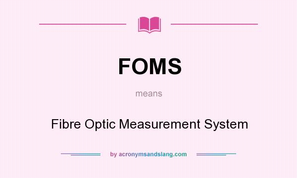 What does FOMS mean? It stands for Fibre Optic Measurement System