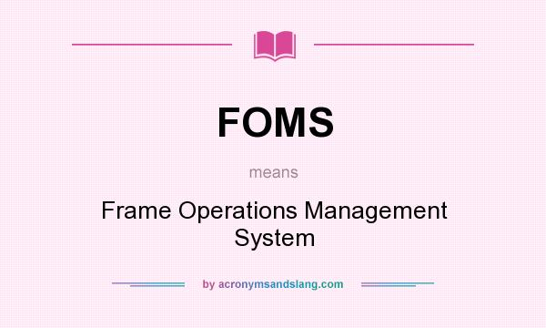 What does FOMS mean? It stands for Frame Operations Management System