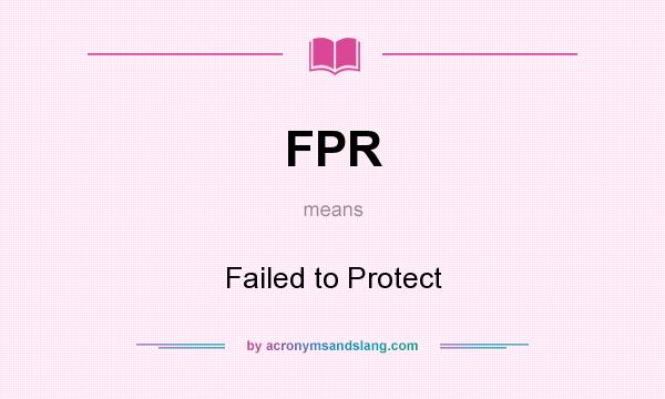 What does FPR mean? It stands for Failed to Protect