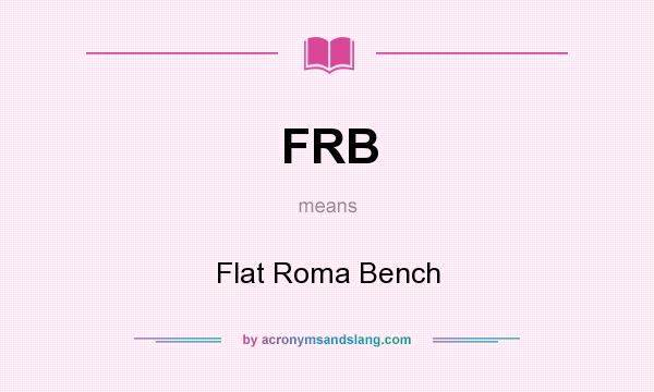 What does FRB mean? It stands for Flat Roma Bench
