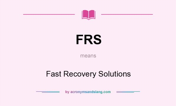 What does FRS mean? It stands for Fast Recovery Solutions