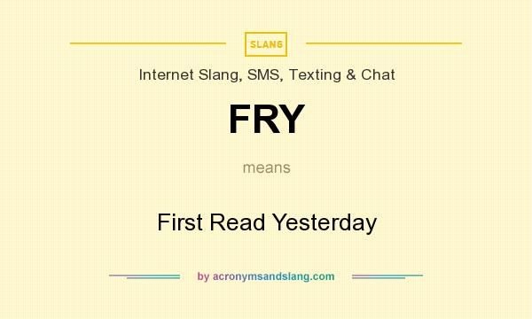 What does FRY mean? It stands for First Read Yesterday