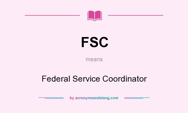 What does FSC mean? It stands for Federal Service Coordinator