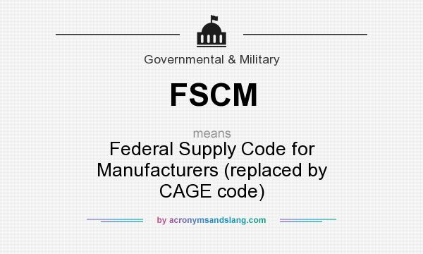 What does FSCM mean? It stands for Federal Supply Code for Manufacturers (replaced by CAGE code)