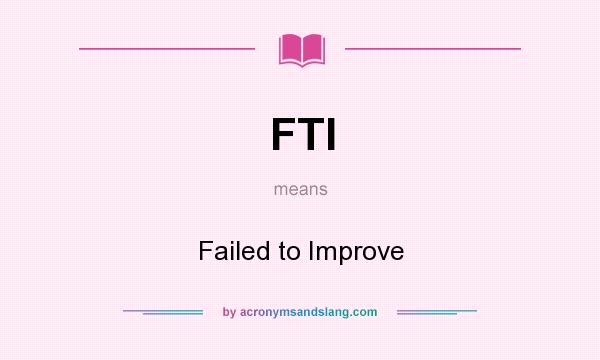 What does FTI mean? It stands for Failed to Improve