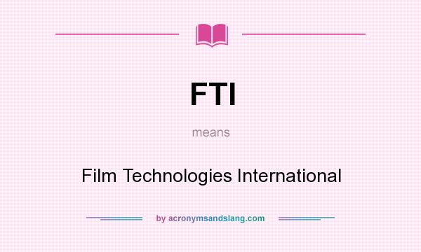 What does FTI mean? It stands for Film Technologies International