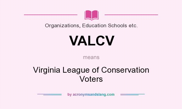 What does VALCV mean? It stands for Virginia League of Conservation Voters