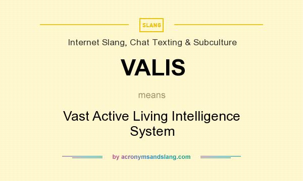 What does VALIS mean? It stands for Vast Active Living Intelligence System
