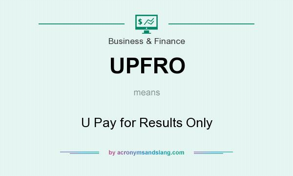 What does UPFRO mean? It stands for U Pay for Results Only
