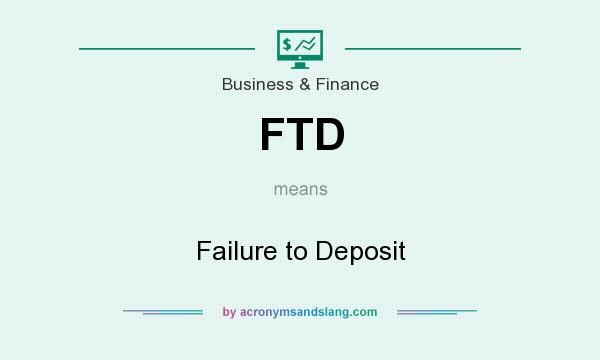What does FTD mean? It stands for Failure to Deposit