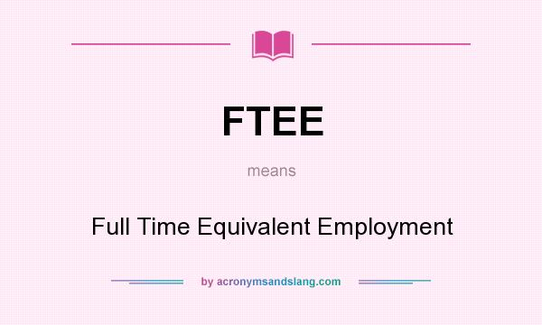 What does FTEE mean? It stands for Full Time Equivalent Employment