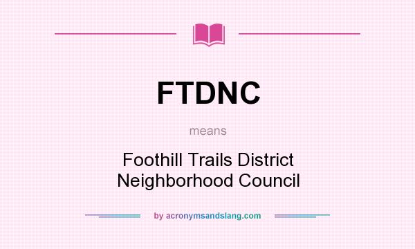 What does FTDNC mean? It stands for Foothill Trails District Neighborhood Council