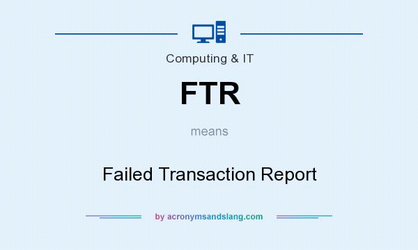 What does FTR mean? It stands for Failed Transaction Report