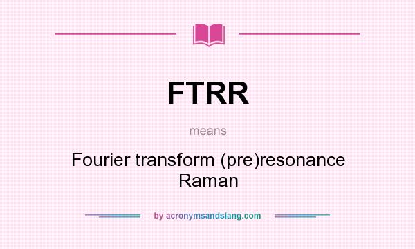 What does FTRR mean? It stands for Fourier transform (pre)resonance Raman