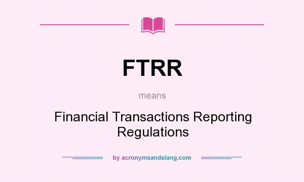 What does FTRR mean? It stands for Financial Transactions Reporting Regulations