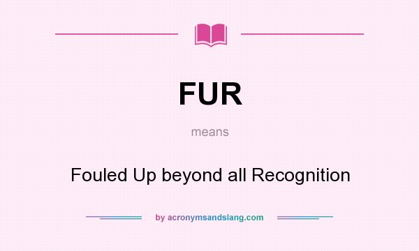What does FUR mean? It stands for Fouled Up beyond all Recognition