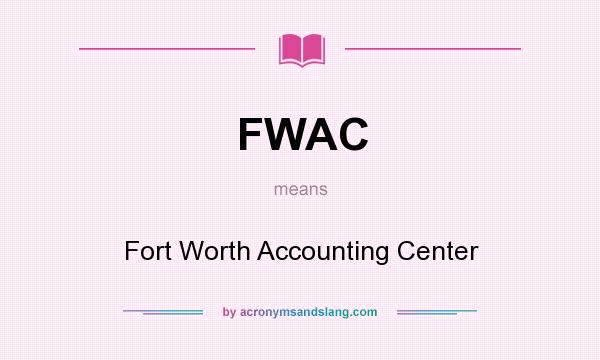 What does FWAC mean? It stands for Fort Worth Accounting Center