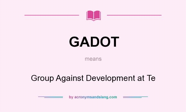 What does GADOT mean? It stands for Group Against Development at Te